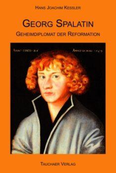 Georg Spalatin. Geheimdiplomat der Reformation.